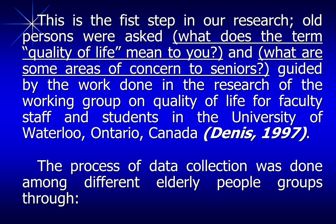This is the fist step in our research; old persons were asked (what does the term quality of life mean to you ) and (what are some areas of concern to seniors ) guided by the work done in the research of the working group on quality of life for faculty staff and students in the University of Waterloo, Ontario, Canada (Denis, 1997).