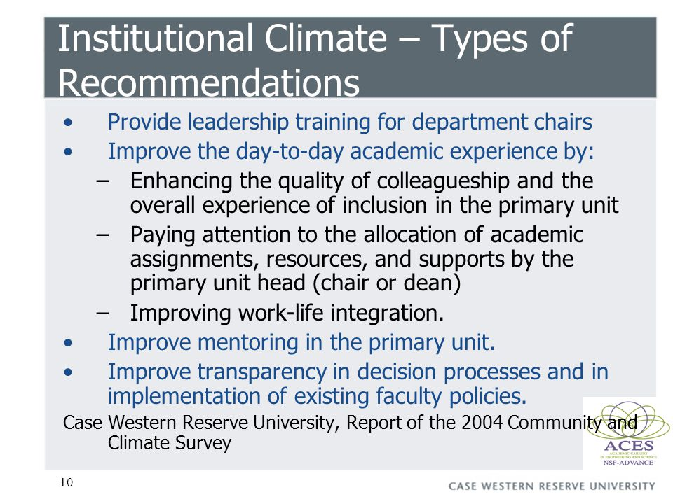 10 Institutional Climate – Types of Recommendations Provide leadership training for department chairs Improve the day-to-day academic experience by: –Enhancing the quality of colleagueship and the overall experience of inclusion in the primary unit –Paying attention to the allocation of academic assignments, resources, and supports by the primary unit head (chair or dean) –Improving work-life integration.