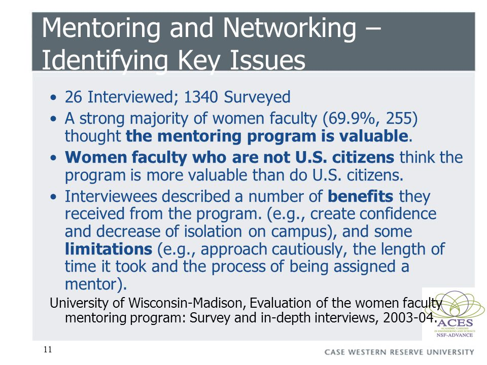 11 Mentoring and Networking – Identifying Key Issues 26 Interviewed; 1340 Surveyed A strong majority of women faculty (69.9%, 255) thought the mentori