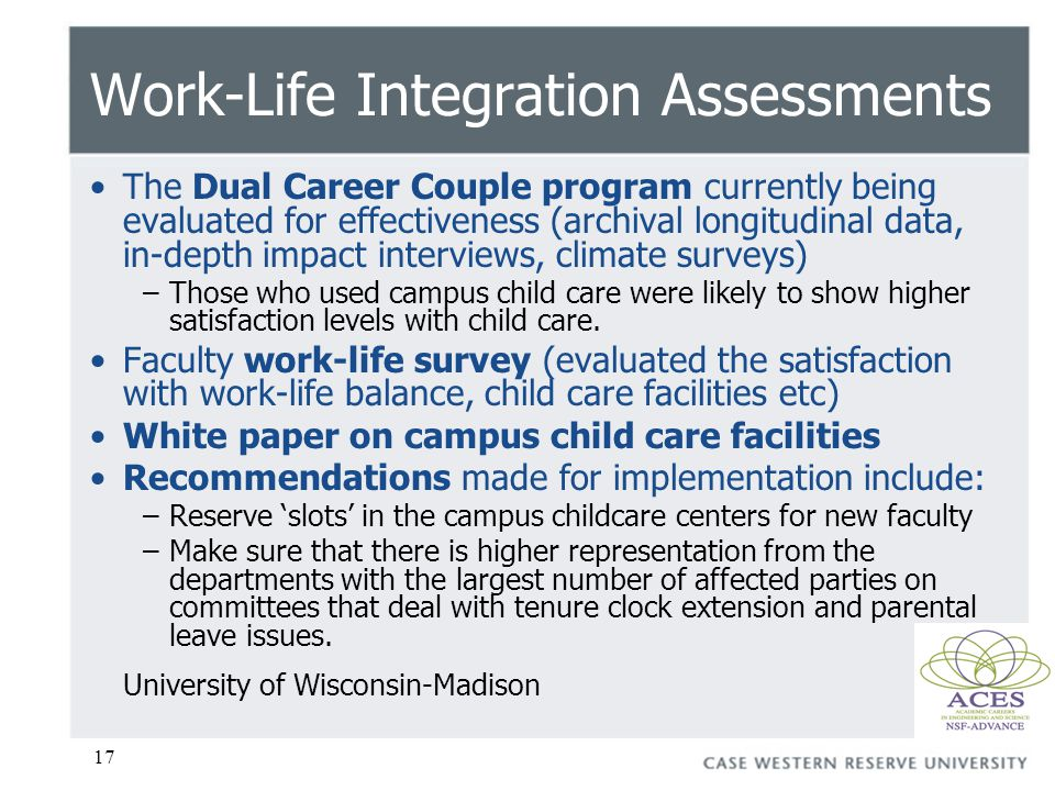 17 Work-Life Integration Assessments The Dual Career Couple program currently being evaluated for effectiveness (archival longitudinal data, in-depth impact interviews, climate surveys) –Those who used campus child care were likely to show higher satisfaction levels with child care.