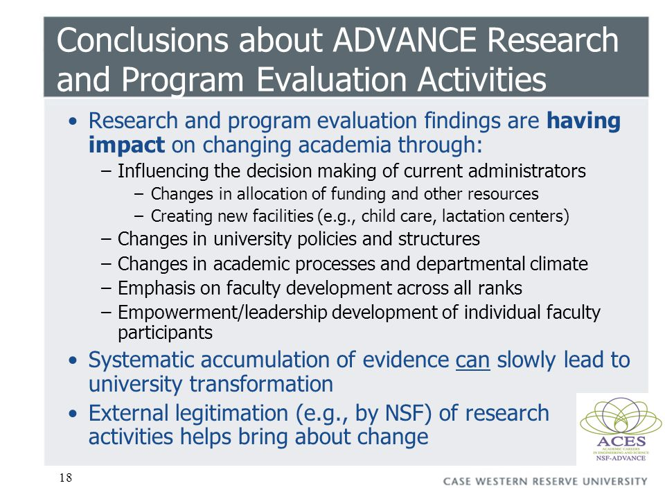 18 Conclusions about ADVANCE Research and Program Evaluation Activities Research and program evaluation findings are having impact on changing academia through: –Influencing the decision making of current administrators –Changes in allocation of funding and other resources –Creating new facilities (e.g., child care, lactation centers) –Changes in university policies and structures –Changes in academic processes and departmental climate –Emphasis on faculty development across all ranks –Empowerment/leadership development of individual faculty participants Systematic accumulation of evidence can slowly lead to university transformation External legitimation (e.g., by NSF) of research activities helps bring about change