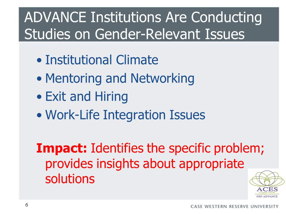 6 ADVANCE Institutions Are Conducting Studies on Gender-Relevant Issues Institutional Climate Mentoring and Networking Exit and Hiring Work-Life Integ
