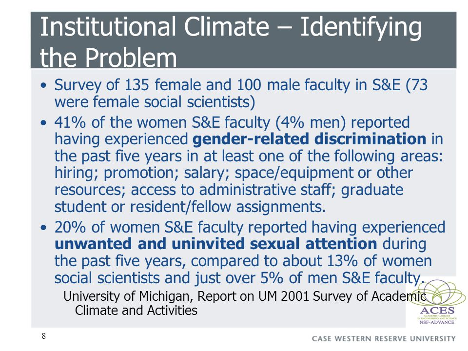 8 Institutional Climate – Identifying the Problem Survey of 135 female and 100 male faculty in S&E (73 were female social scientists) 41% of the women S&E faculty (4% men) reported having experienced gender-related discrimination in the past five years in at least one of the following areas: hiring; promotion; salary; space/equipment or other resources; access to administrative staff; graduate student or resident/fellow assignments.