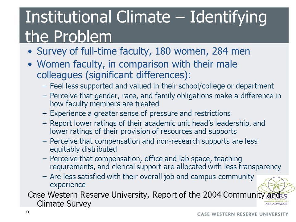 9 Institutional Climate – Identifying the Problem Survey of full-time faculty, 180 women, 284 men Women faculty, in comparison with their male colleagues (significant differences): –Feel less supported and valued in their school/college or department –Perceive that gender, race, and family obligations make a difference in how faculty members are treated –Experience a greater sense of pressure and restrictions –Report lower ratings of their academic unit heads leadership, and lower ratings of their provision of resources and supports –Perceive that compensation and non-research supports are less equitably distributed –Perceive that compensation, office and lab space, teaching requirements, and clerical support are allocated with less transparency –Are less satisfied with their overall job and campus community experience Case Western Reserve University, Report of the 2004 Community and Climate Survey