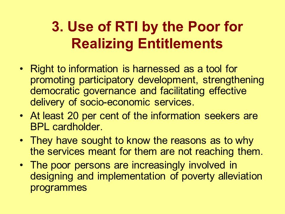 3. Use of RTI by the Poor for Realizing Entitlements Right to information is harnessed as a tool for promoting participatory development, strengthenin