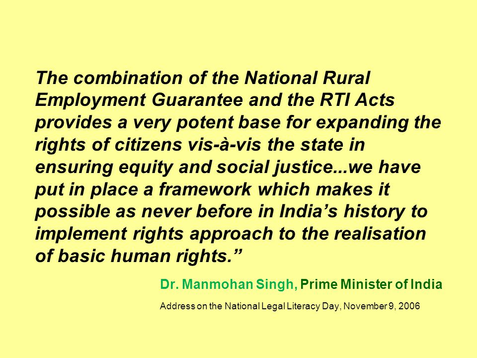 The combination of the National Rural Employment Guarantee and the RTI Acts provides a very potent base for expanding the rights of citizens vis-à-vis
