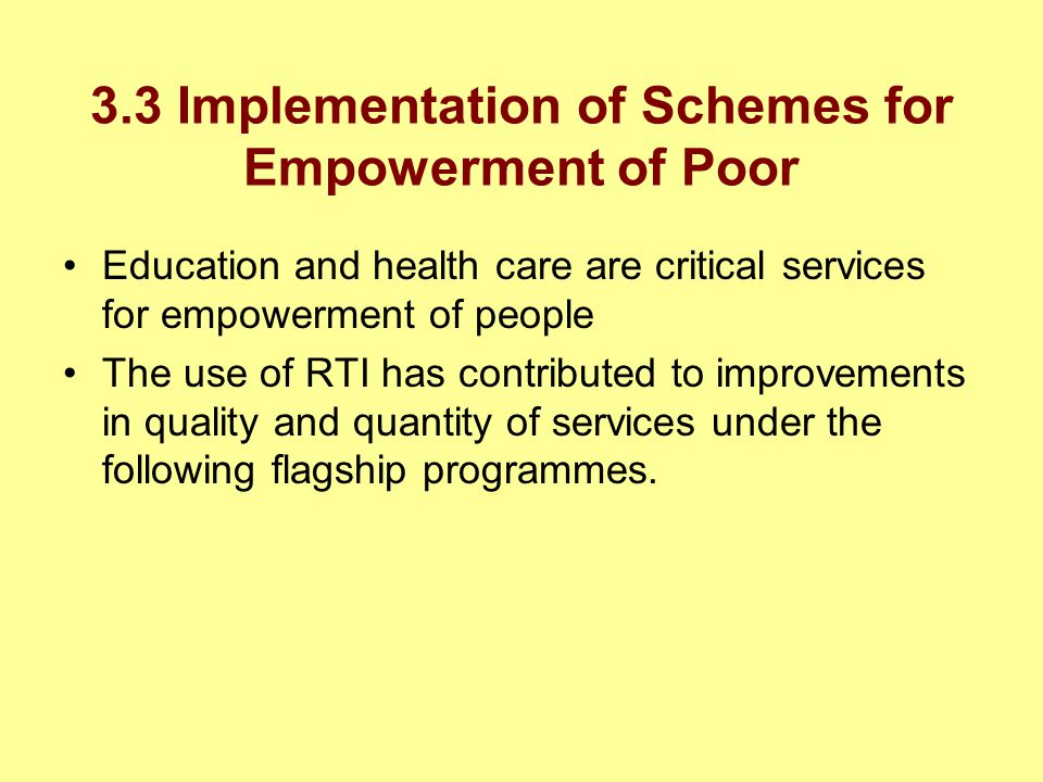 3.3 Implementation of Schemes for Empowerment of Poor Education and health care are critical services for empowerment of people The use of RTI has contributed to improvements in quality and quantity of services under the following flagship programmes.