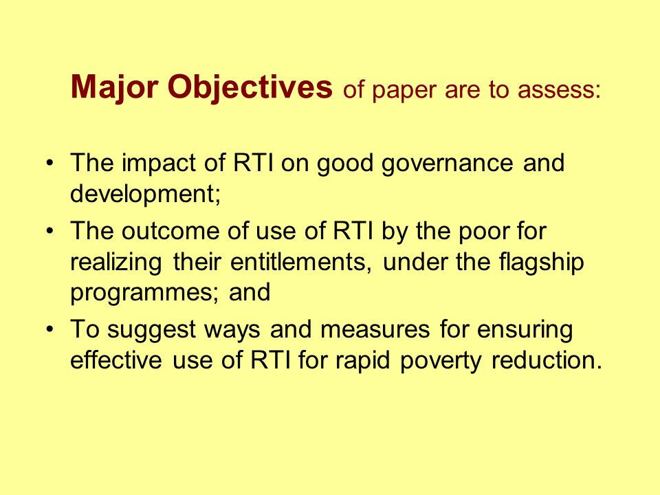 Major Objectives of paper are to assess: The impact of RTI on good governance and development; The outcome of use of RTI by the poor for realizing their entitlements, under the flagship programmes; and To suggest ways and measures for ensuring effective use of RTI for rapid poverty reduction.