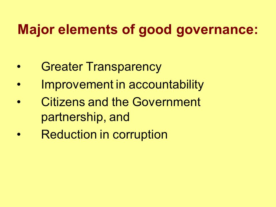 Major elements of good governance: Greater Transparency Improvement in accountability Citizens and the Government partnership, and Reduction in corrup