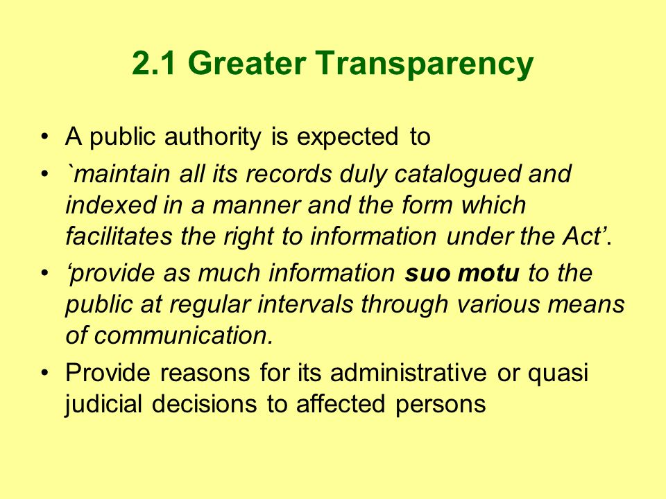 2.1 Greater Transparency A public authority is expected to `maintain all its records duly catalogued and indexed in a manner and the form which facilitates the right to information under the Act.
