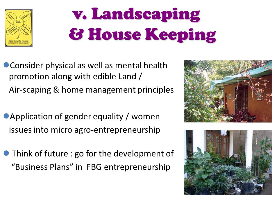 v. Landscaping & House Keeping Consider physical as well as mental health promotion along with edible Land / Air-scaping & home management principles