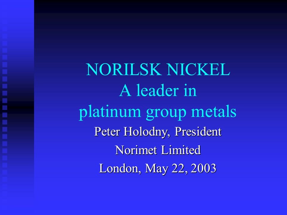NORILSK NICKEL A leader in platinum group metals Peter Holodny, President Norimet Limited London, May 22, 2003