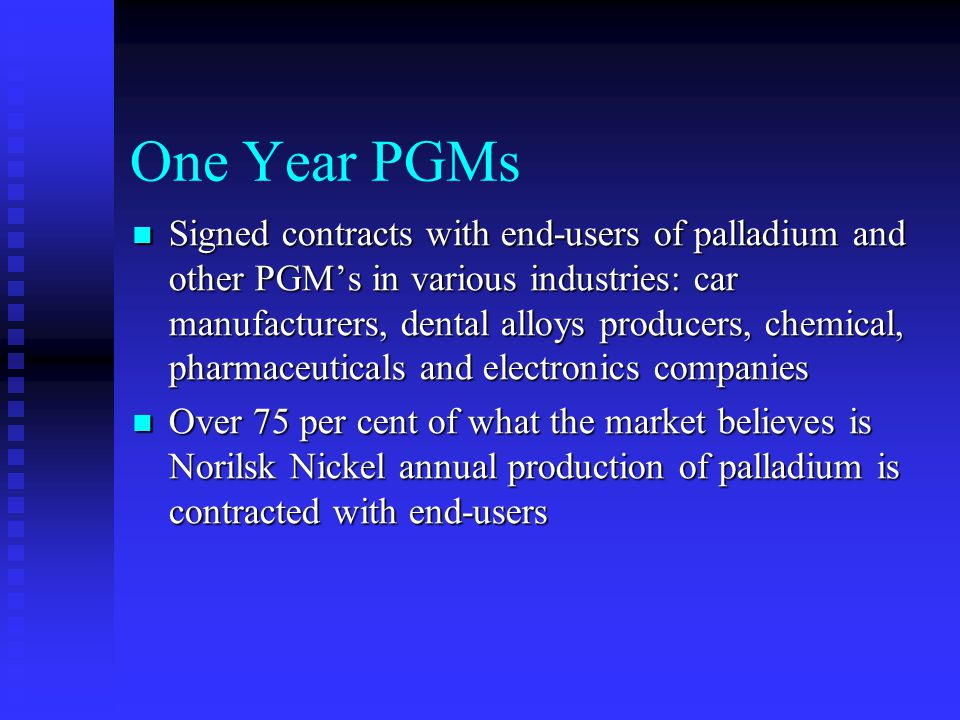 One Year PGMs Signed contracts with end-users of palladium and other PGMs in various industries: car manufacturers, dental alloys producers, chemical, pharmaceuticals and electronics companies Signed contracts with end-users of palladium and other PGMs in various industries: car manufacturers, dental alloys producers, chemical, pharmaceuticals and electronics companies Over 75 per cent of what the market believes is Norilsk Nickel annual production of palladium is contracted with end-users Over 75 per cent of what the market believes is Norilsk Nickel annual production of palladium is contracted with end-users