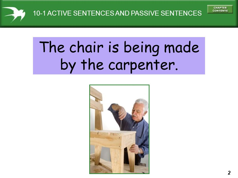 2 10-1 ACTIVE SENTENCES AND PASSIVE SENTENCES The chair is being made by the carpenter.