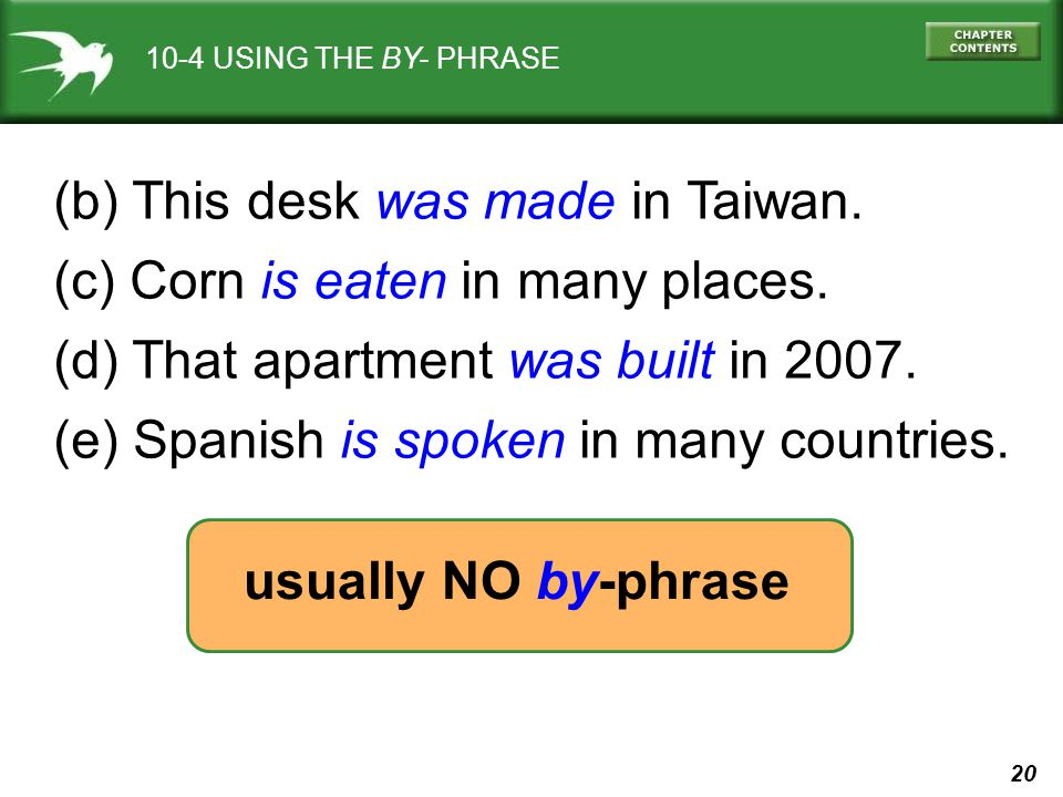 20 10-4 USING THE BY- PHRASE (b) This desk was made in Taiwan. (c) Corn is eaten in many places. (d) That apartment was built in 2007. (e) Spanish is