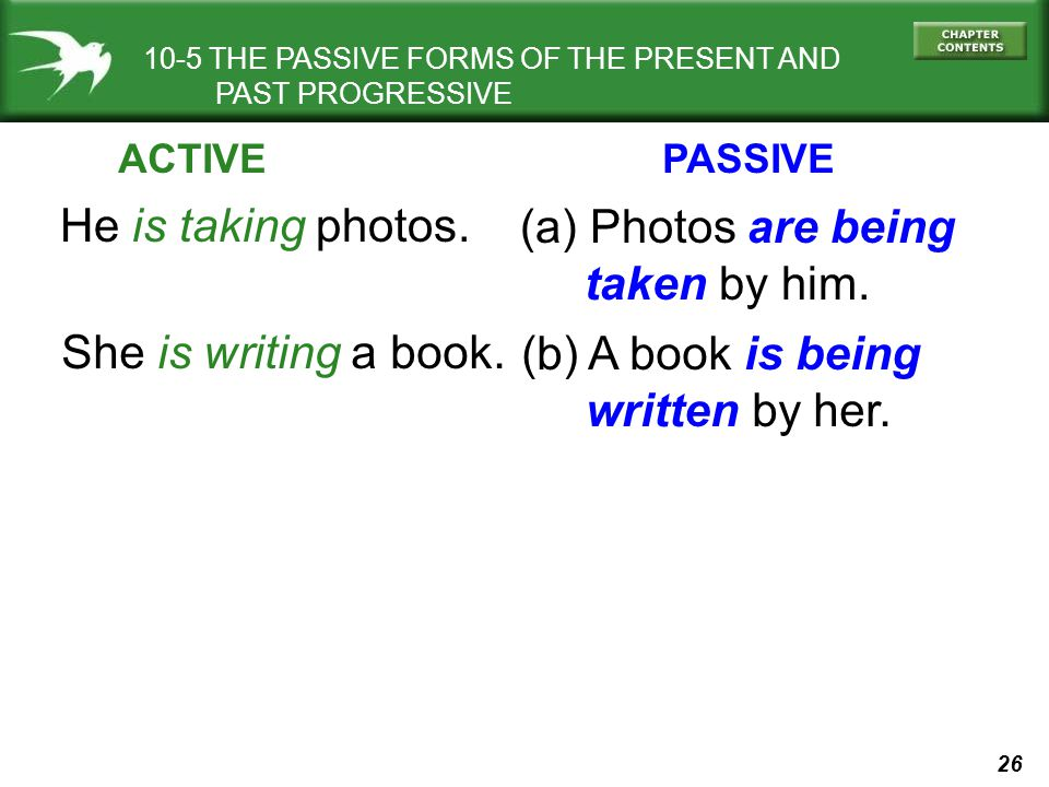 26 10-5 THE PASSIVE FORMS OF THE PRESENT AND PAST PROGRESSIVE He is taking photos. (a) Photos are being taken by him. She is writing a book. (b) A boo