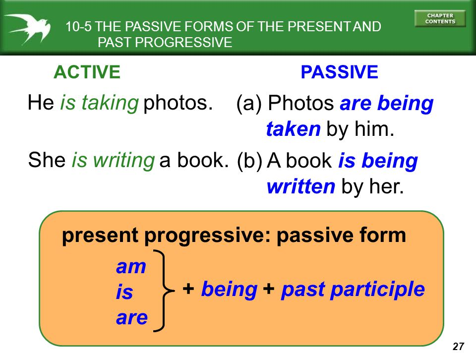 27 10-5 THE PASSIVE FORMS OF THE PRESENT AND PAST PROGRESSIVE He is taking photos. (a) Photos are being taken by him. present progressive: passive for