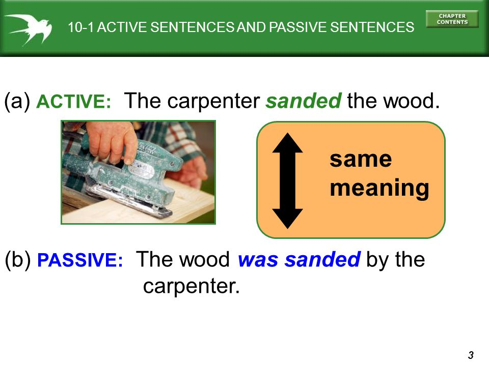 3 10-1 ACTIVE SENTENCES AND PASSIVE SENTENCES (a) ACTIVE: The carpenter sanded the wood. (b) PASSIVE: The wood was sanded by the carpenter. same meani