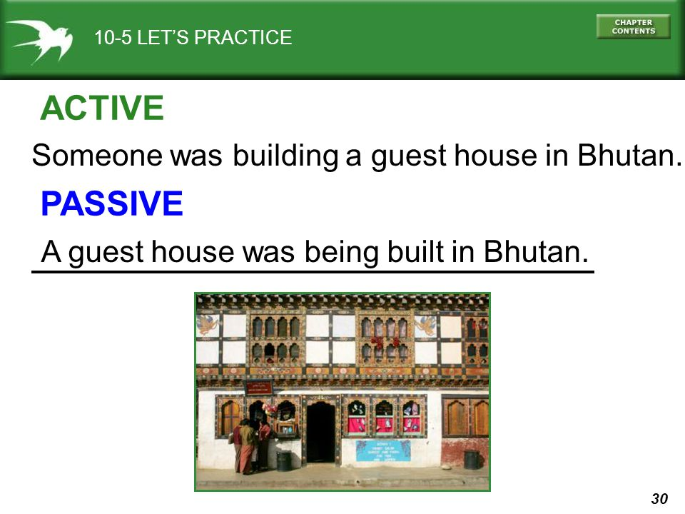 30 10-5 LETS PRACTICE ACTIVE PASSIVE Someone was building a guest house in Bhutan. A guest house was being built in Bhutan.