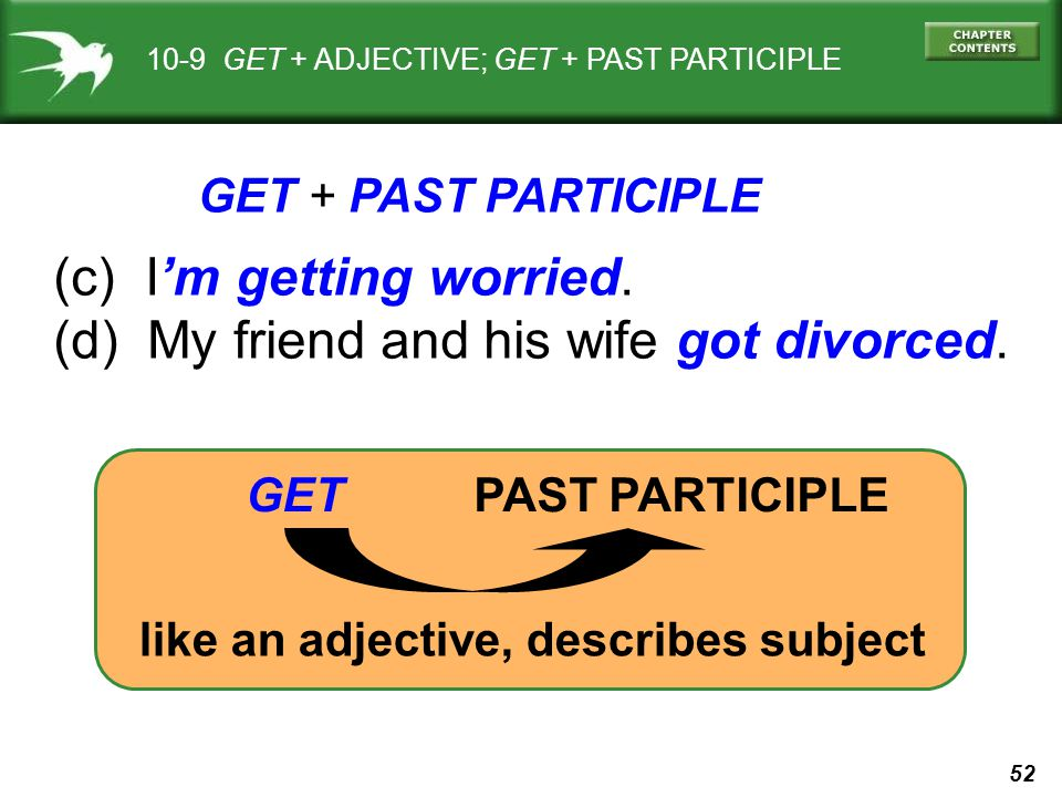 52 10-9 GET + ADJECTIVE; GET + PAST PARTICIPLE (c) Im getting worried. (d) My friend and his wife got divorced. GET + PAST PARTICIPLE GET PAST PARTICI