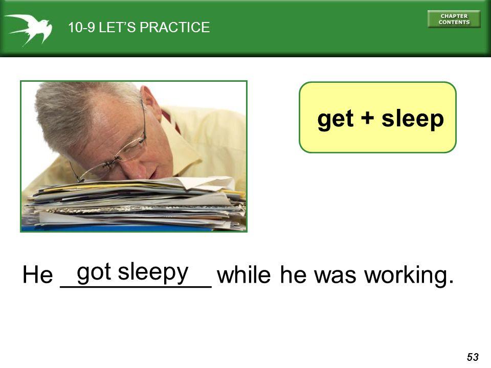 53 10-9 LETS PRACTICE He ___________ while he was working. get + sleep got sleepy