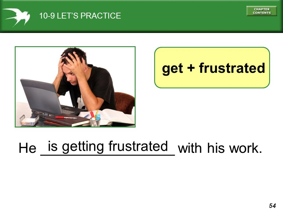 54 10-9 LETS PRACTICE He _________________ with his work. get + frustrated is getting frustrated