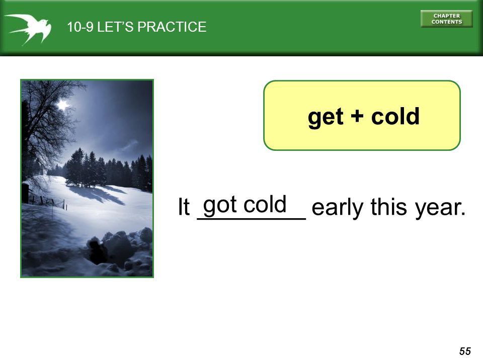 55 10-9 LETS PRACTICE It ________ early this year. get + cold got cold