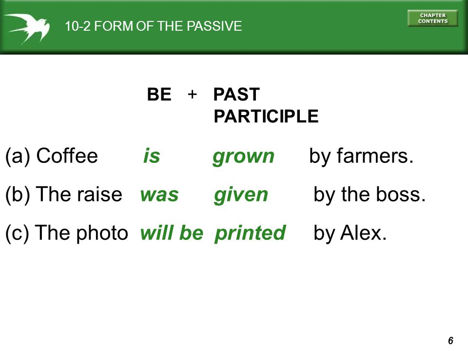 6 10-2 FORM OF THE PASSIVE BE + PAST PARTICIPLE (a) Coffee is grown by farmers. (b) The raise was given by the boss. (c) The photo will be printed by