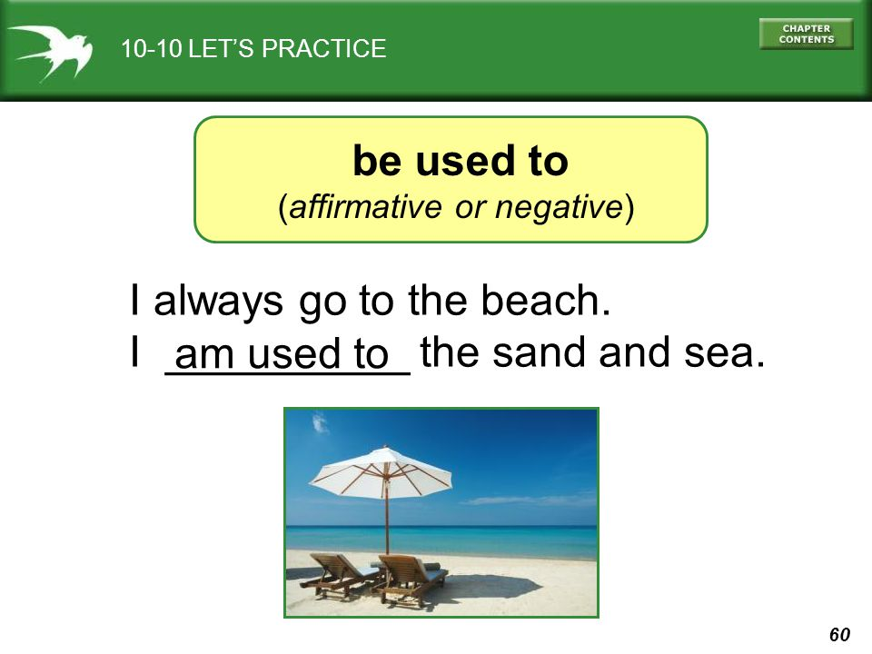 60 10-10 LETS PRACTICE be used to (affirmative or negative) I always go to the beach. I __________ the sand and sea. am used to
