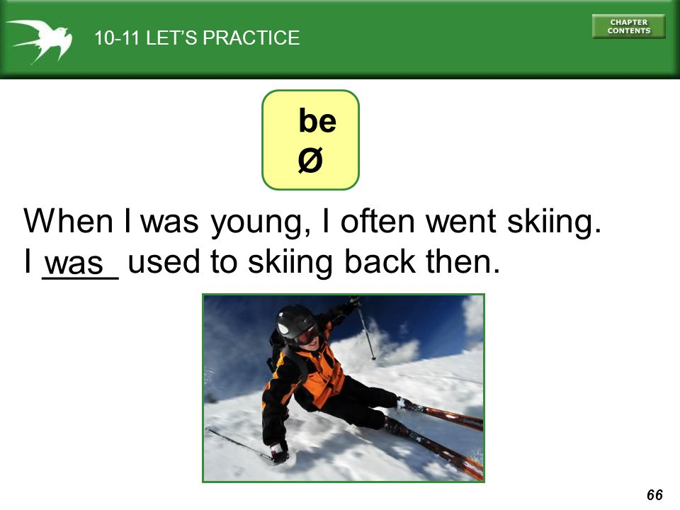 66 10-11 LETS PRACTICE be Ø When I was young, I often went skiing. I ____ used to skiing back then. was