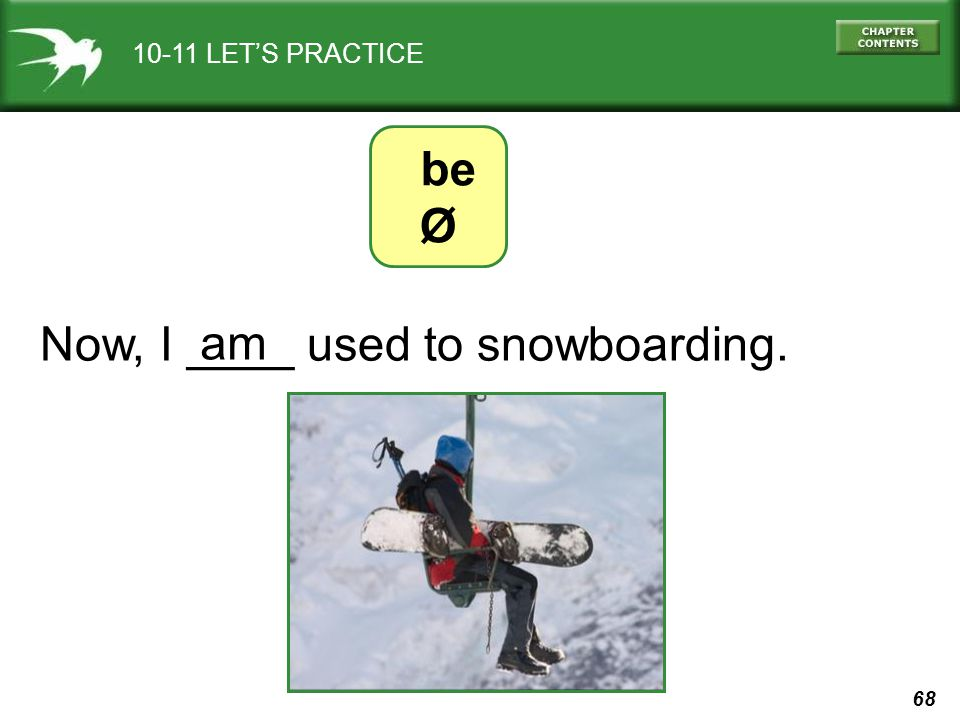 68 10-11 LETS PRACTICE Now, I ____ used to snowboarding. am be Ø