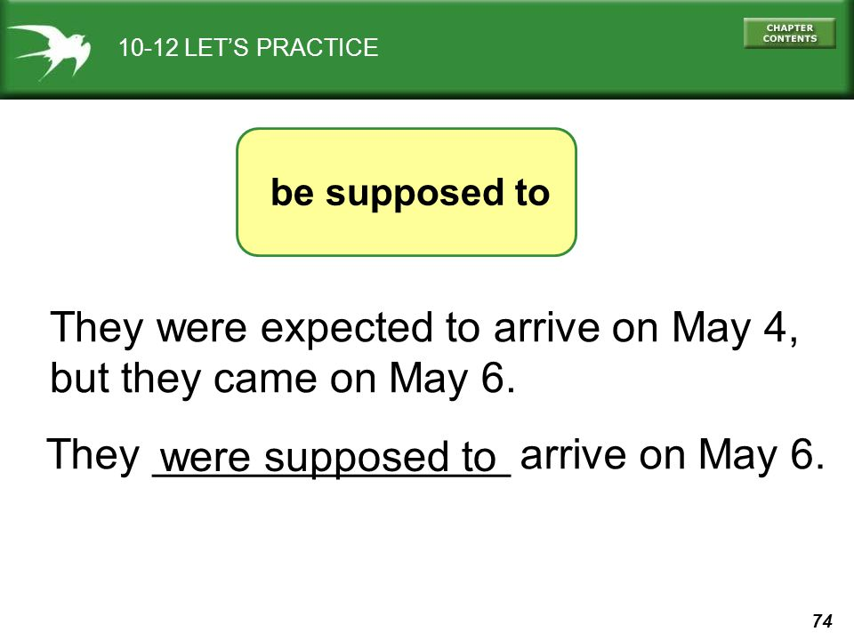 74 10-12 LETS PRACTICE They were expected to arrive on May 4, but they came on May 6. They _______________ arrive on May 6. were supposed to be suppos