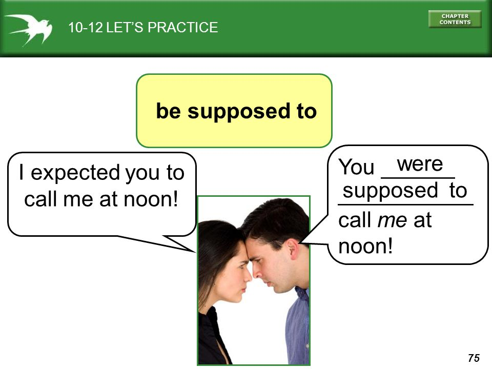 75 10-12 LETS PRACTICE be supposed to I expected you to call me at noon! You ______ ___________ call me at noon! were supposed to