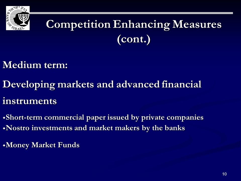 10 Competition Enhancing Measures (cont.) Medium term: Developing markets and advanced financial instruments Short-term commercial paper issued by private companies Short-term commercial paper issued by private companies Nostro investments and market makers by the banks Nostro investments and market makers by the banks Money Market Funds Money Market Funds
