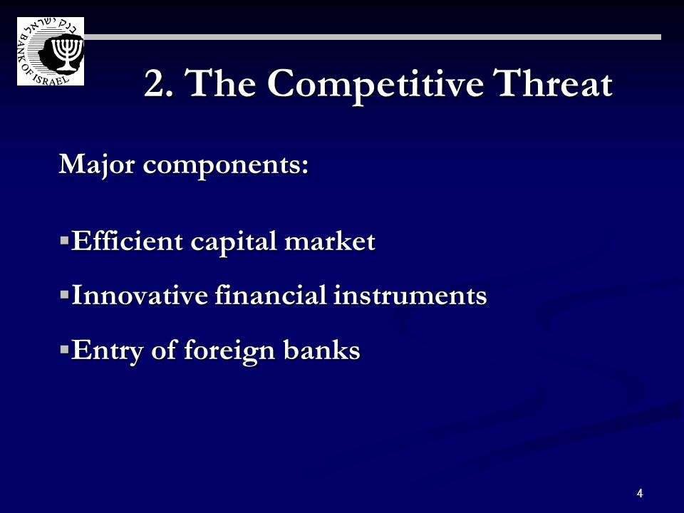 4 2. The Competitive Threat Major components: Efficient capital market Efficient capital market Innovative financial instruments Innovative financial