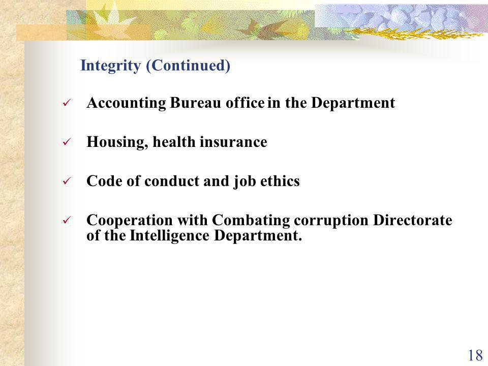 17 Integrity (Continued) Recruitment: Civil Service System exams, interviews, committees Cooperation with Combating Corruption Directorate Salaries, incentives, allowances Inspection Directorate, Internal Audit Directorate