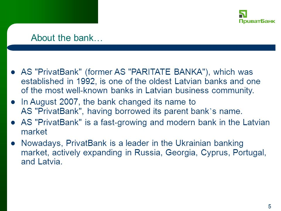 5 About the bank … AS PrivatBank (former AS PARITATE BANKA ), which was established in 1992, is one of the oldest Latvian banks and one of the most well-known banks in Latvian business community.