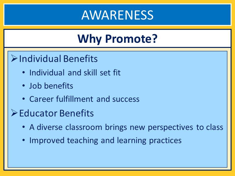 AWARENESS Individual Benefits Individual and skill set fit Job benefits Career fulfillment and success Educator Benefits A diverse classroom brings new perspectives to class Improved teaching and learning practices Why Promote