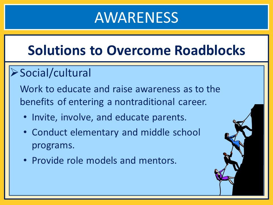 AWARENESS Social/cultural Work to educate and raise awareness as to the benefits of entering a nontraditional career.
