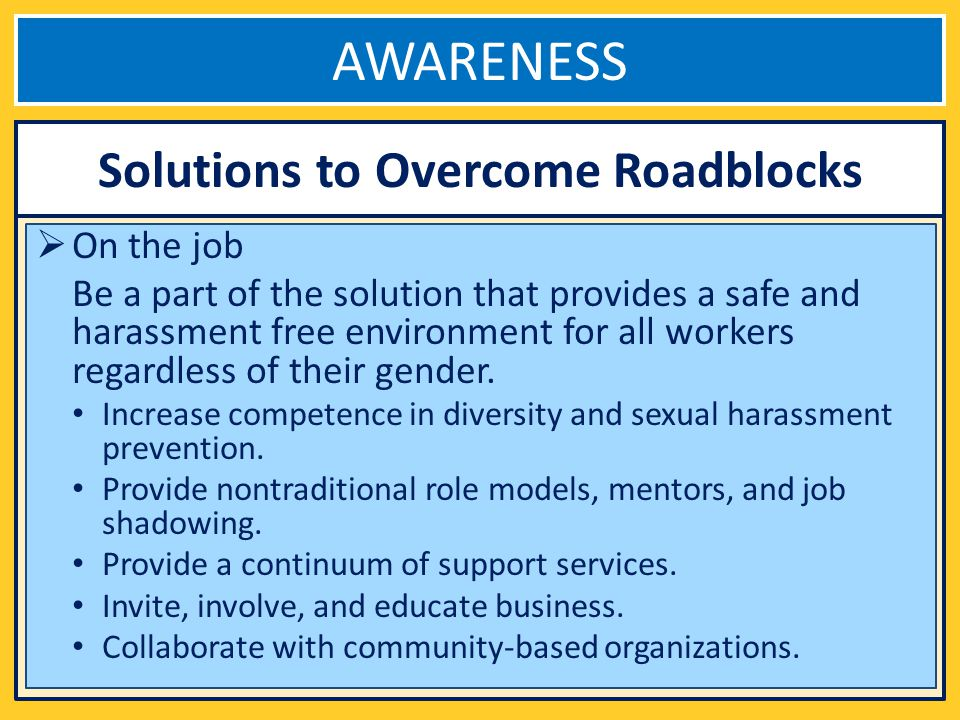 AWARENESS On the job Be a part of the solution that provides a safe and harassment free environment for all workers regardless of their gender.