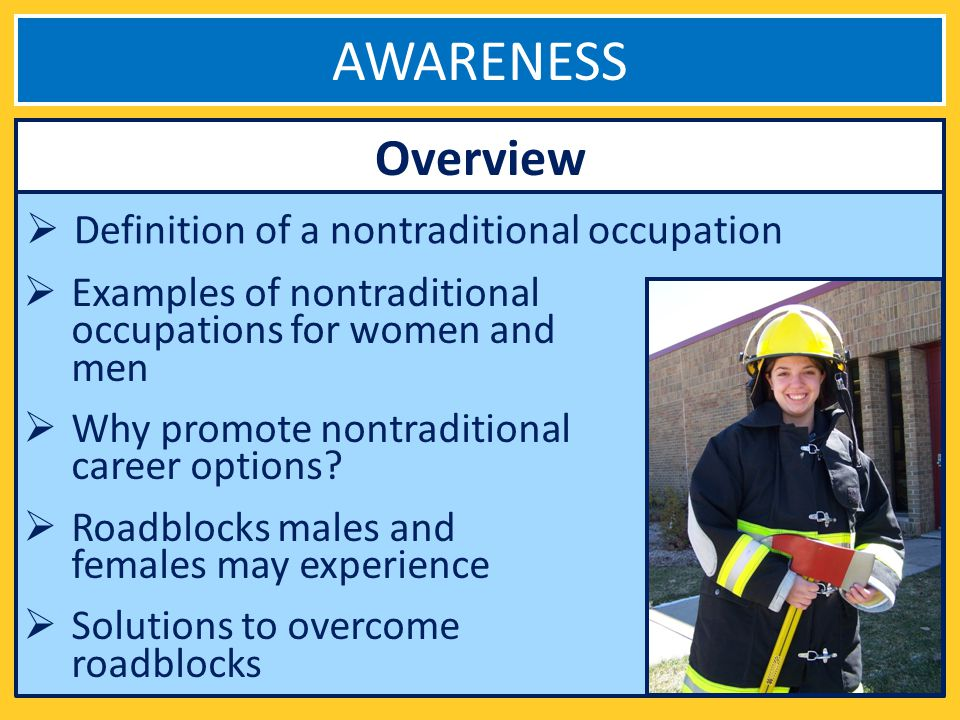 AWARENESS Definition of a nontraditional occupation Overview Examples of nontraditional occupations for women and men Why promote nontraditional career options.