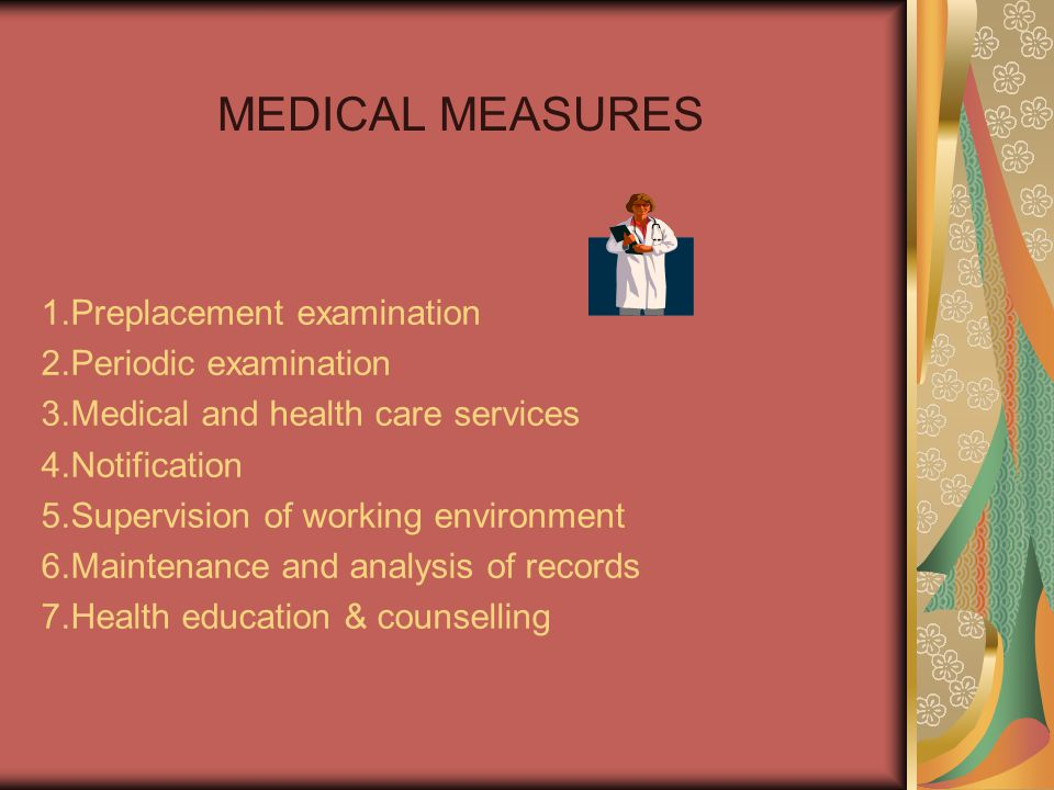 MEDICAL MEASURES 1.Preplacement examination 2.Periodic examination 3.Medical and health care services 4.Notification 5.Supervision of working environm