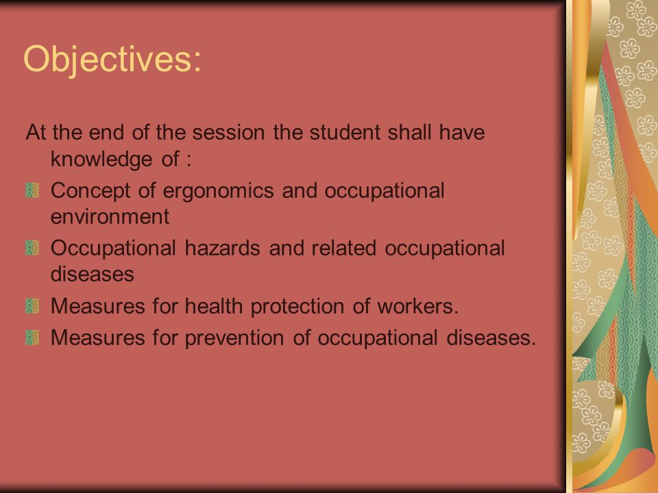 Objectives: At the end of the session the student shall have knowledge of : Concept of ergonomics and occupational environment Occupational hazards an