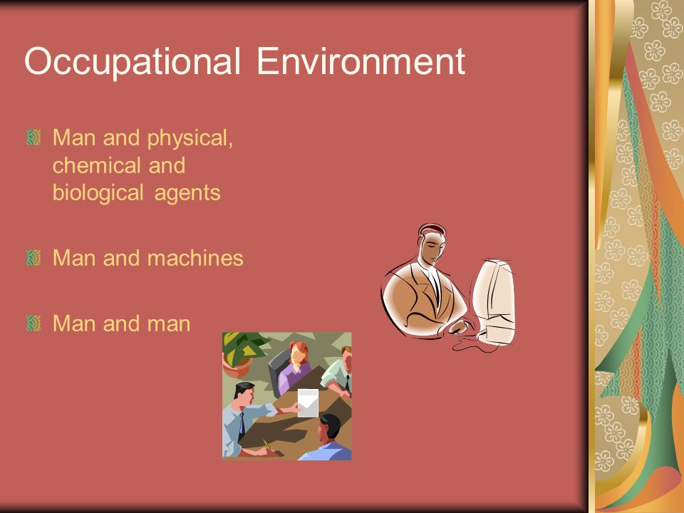 Occupational Environment Man and physical, chemical and biological agents Man and machines Man and man