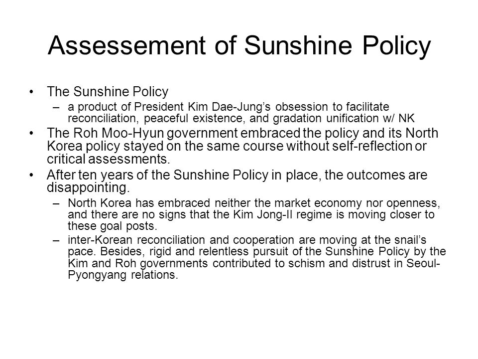 Assessement of Sunshine Policy The Sunshine Policy –a product of President Kim Dae-Jungs obsession to facilitate reconciliation, peaceful existence, a