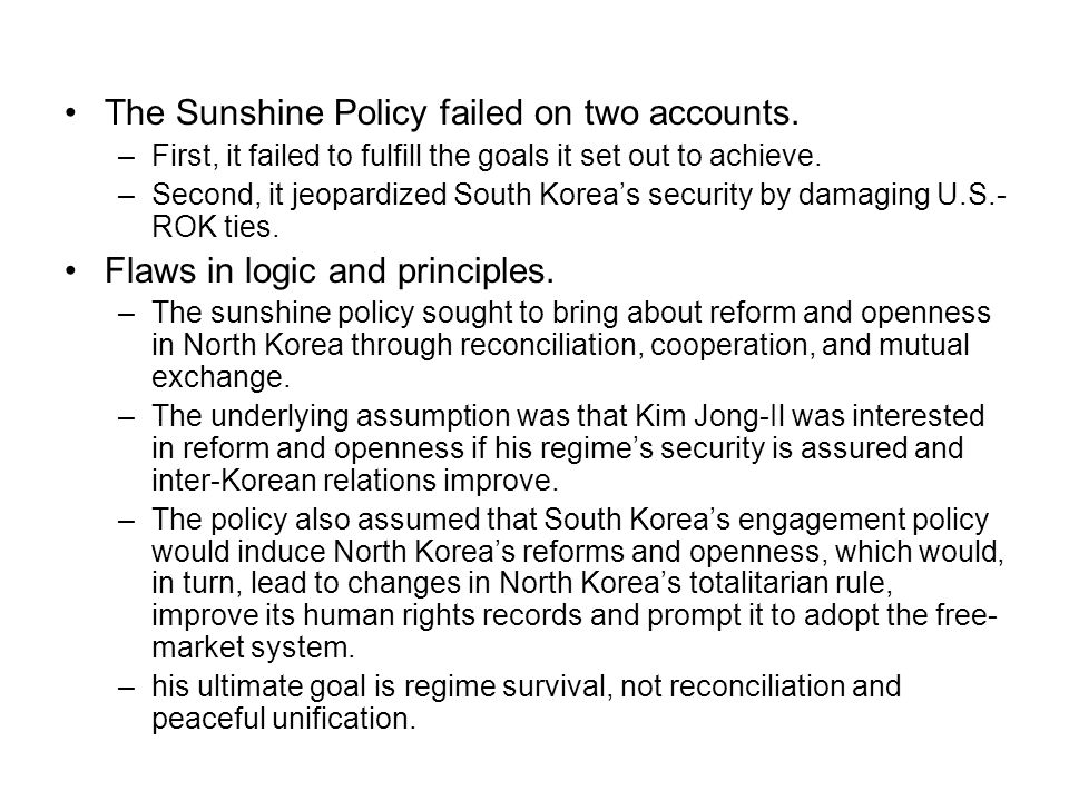 The Sunshine Policy failed on two accounts. –First, it failed to fulfill the goals it set out to achieve. –Second, it jeopardized South Koreas securit