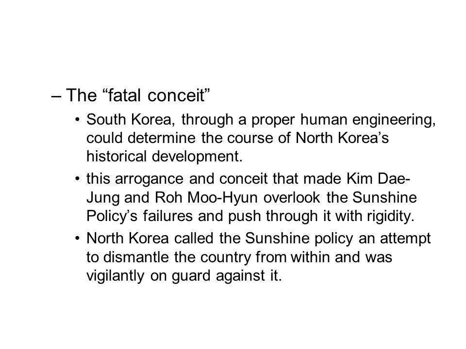 –The fatal conceit South Korea, through a proper human engineering, could determine the course of North Koreas historical development. this arrogance