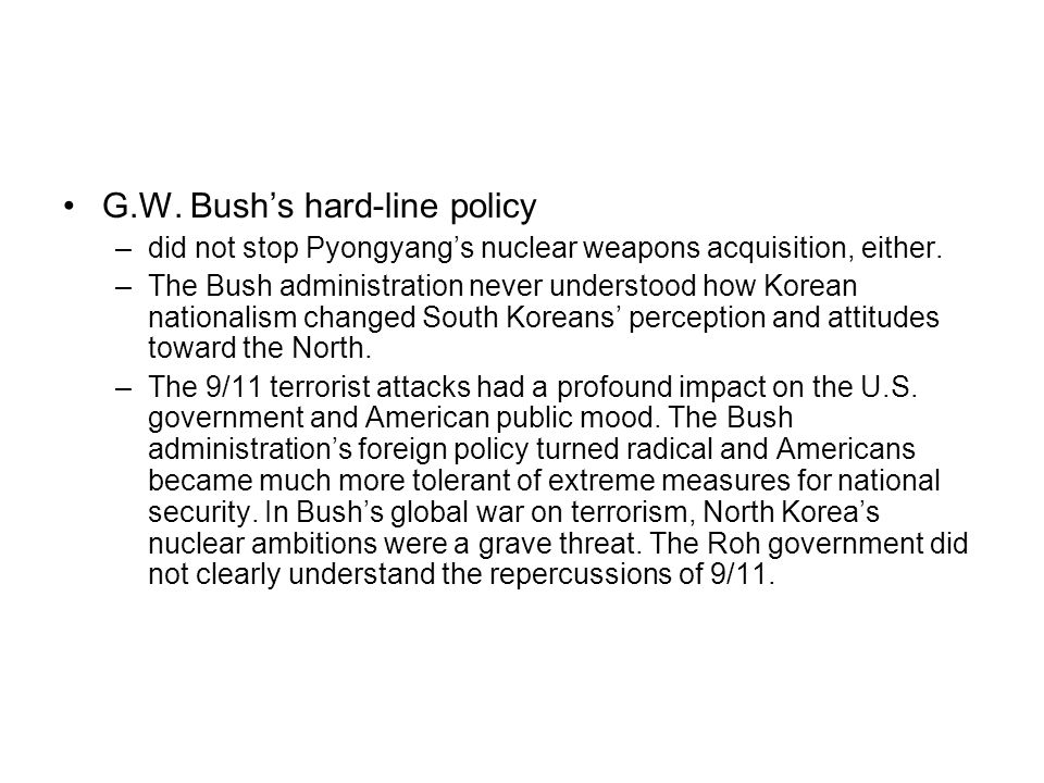 G.W. Bushs hard-line policy –did not stop Pyongyangs nuclear weapons acquisition, either. –The Bush administration never understood how Korean nationa