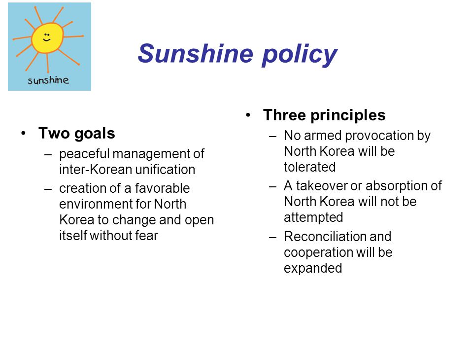 Sunshine policy Two goals –peaceful management of inter-Korean unification –creation of a favorable environment for North Korea to change and open its