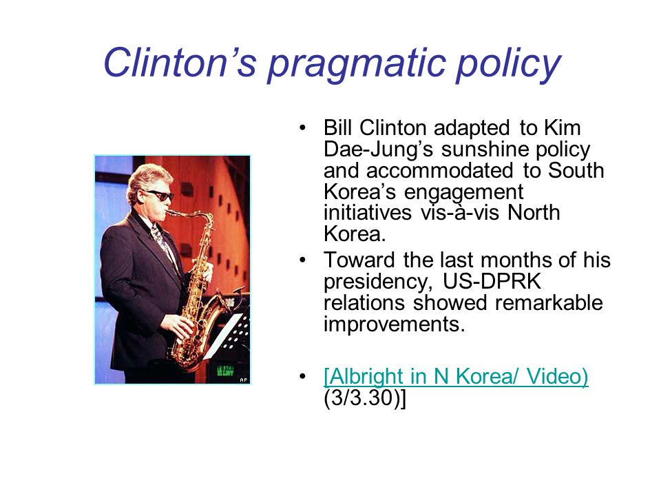Clintons pragmatic policy Bill Clinton adapted to Kim Dae-Jungs sunshine policy and accommodated to South Koreas engagement initiatives vis-à-vis Nort